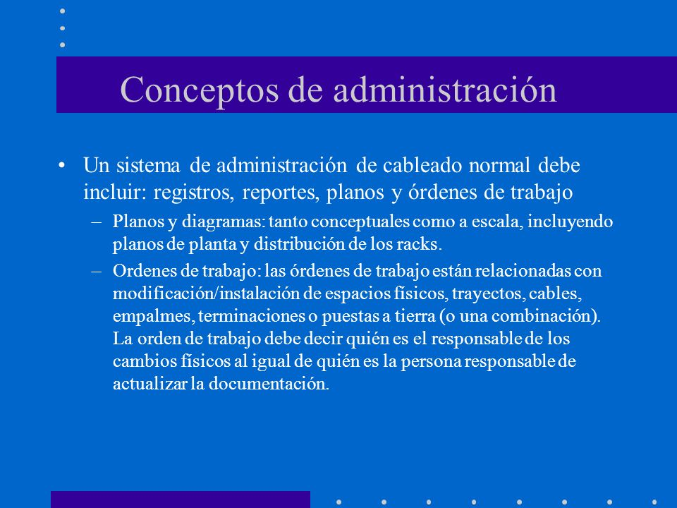 Conceptos de administración Un sistema de administración de cableado normal debe incluir: registros, reportes, planos y órdenes de trabajo –Planos y d
