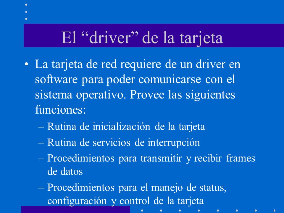 El driver de la tarjeta La tarjeta de red requiere de un driver en software para poder comunicarse con el sistema operativo. Provee las siguientes fun
