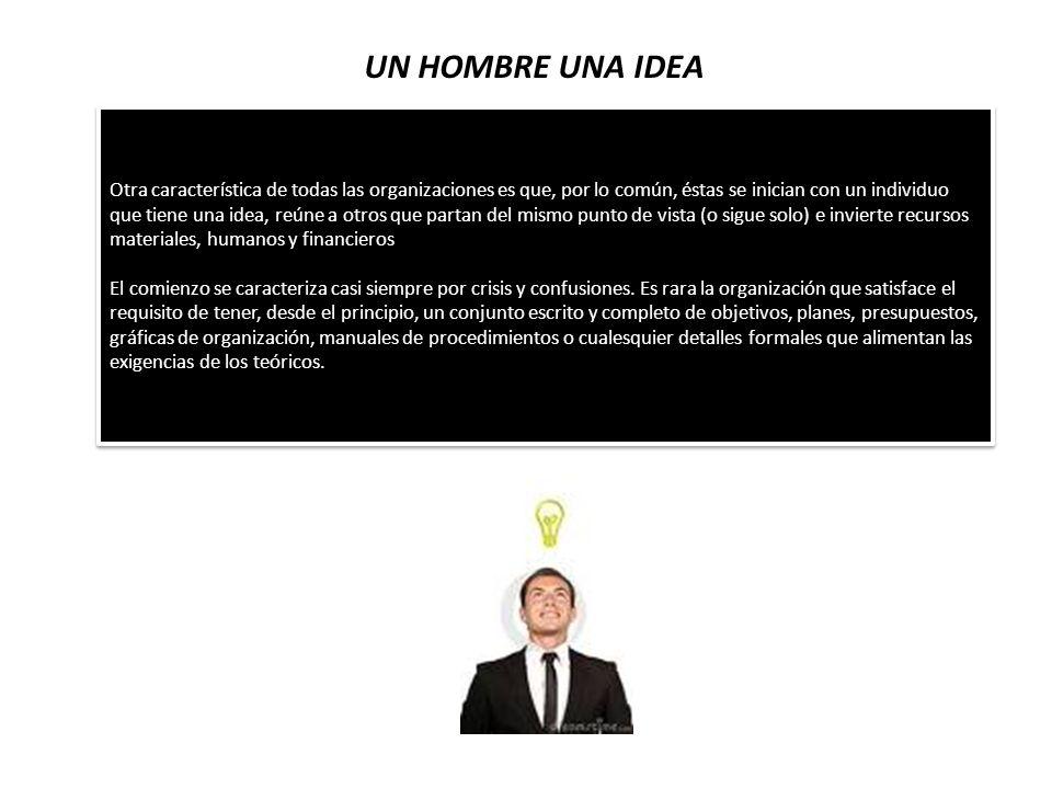 UN HOMBRE UNA IDEA Otra característica de todas las organizaciones es que, por lo común, éstas se inician con un individuo que tiene una idea, reúne a
