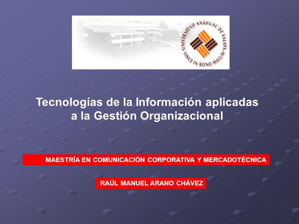Tecnologías de la Información aplicadas a la Gestión Organizacional MAESTRÍA EN COMUNICACIÓN CORPORATIVA Y MERCADOTÉCNICA RAÚL MANUEL ARANO CHÁVEZ