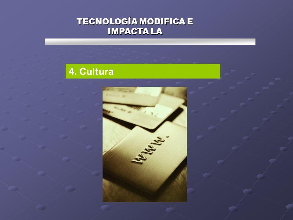 TECNOLOGÍA MODIFICA E IMPACTA LA 4. Cultura