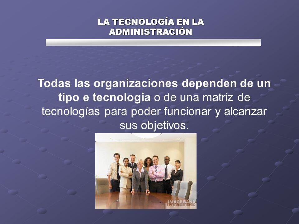 Todas las organizaciones dependen de un tipo e tecnología o de una matriz de tecnologías para poder funcionar y alcanzar sus objetivos. LA TECNOLOGÍA