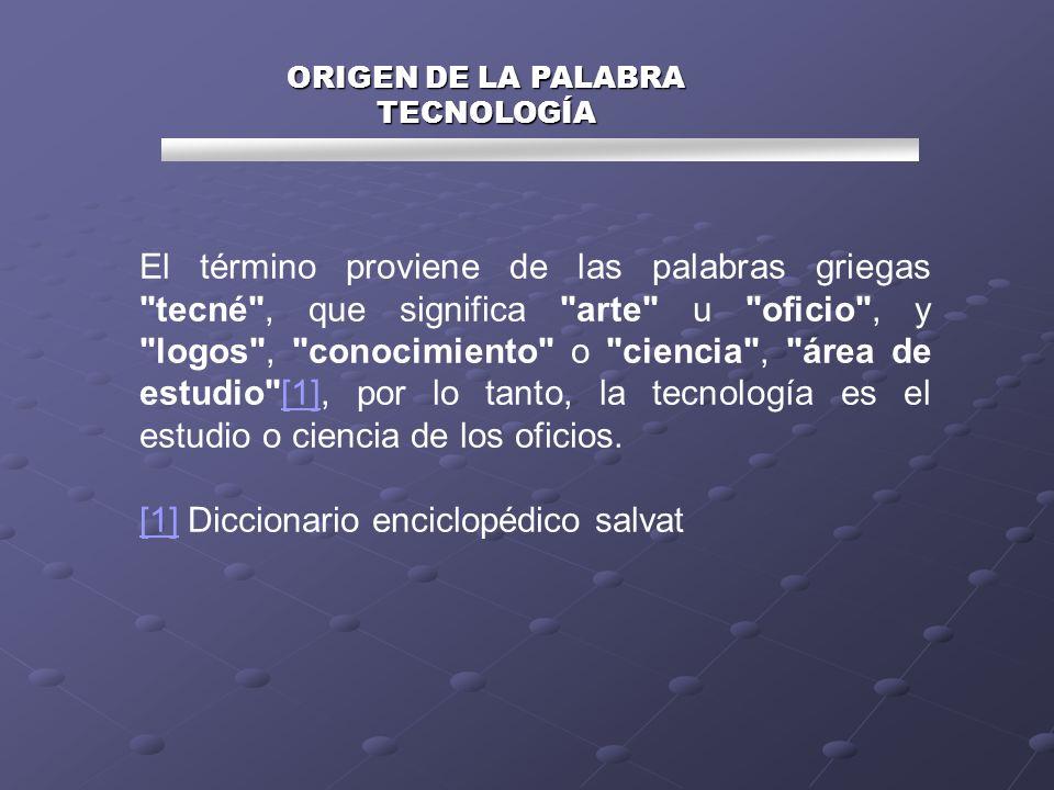 ORIGEN DE LA PALABRA TECNOLOGÍA El término proviene de las palabras griegas