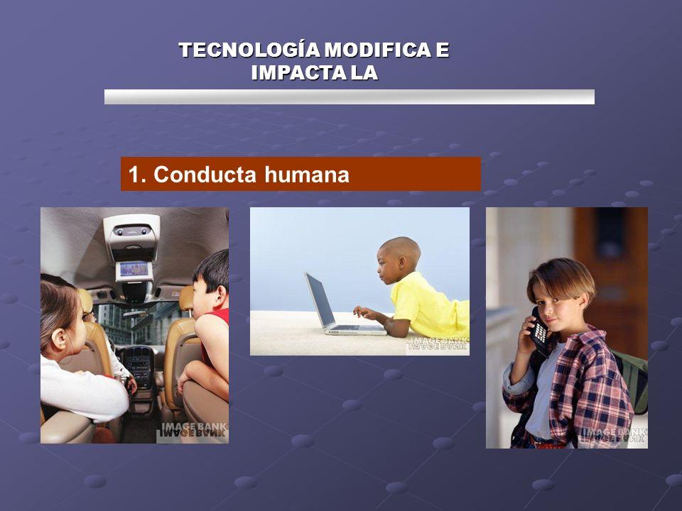 TECNOLOGÍA MODIFICA E IMPACTA LA 1.Conducta humana