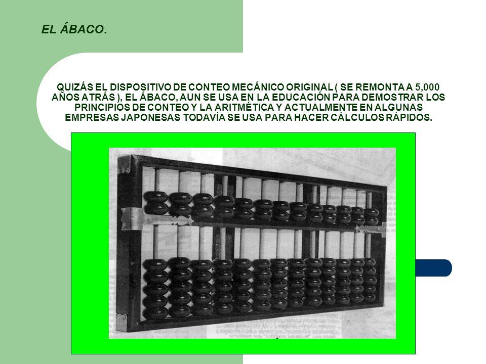 QUIZÁS EL DISPOSITIVO DE CONTEO MECÁNICO ORIGINAL ( SE REMONTA A 5,000 AÑOS ATRÁS ), EL ÁBACO, AUN SE USA EN LA EDUCACIÓN PARA DEMOSTRAR LOS PRINCIPIO