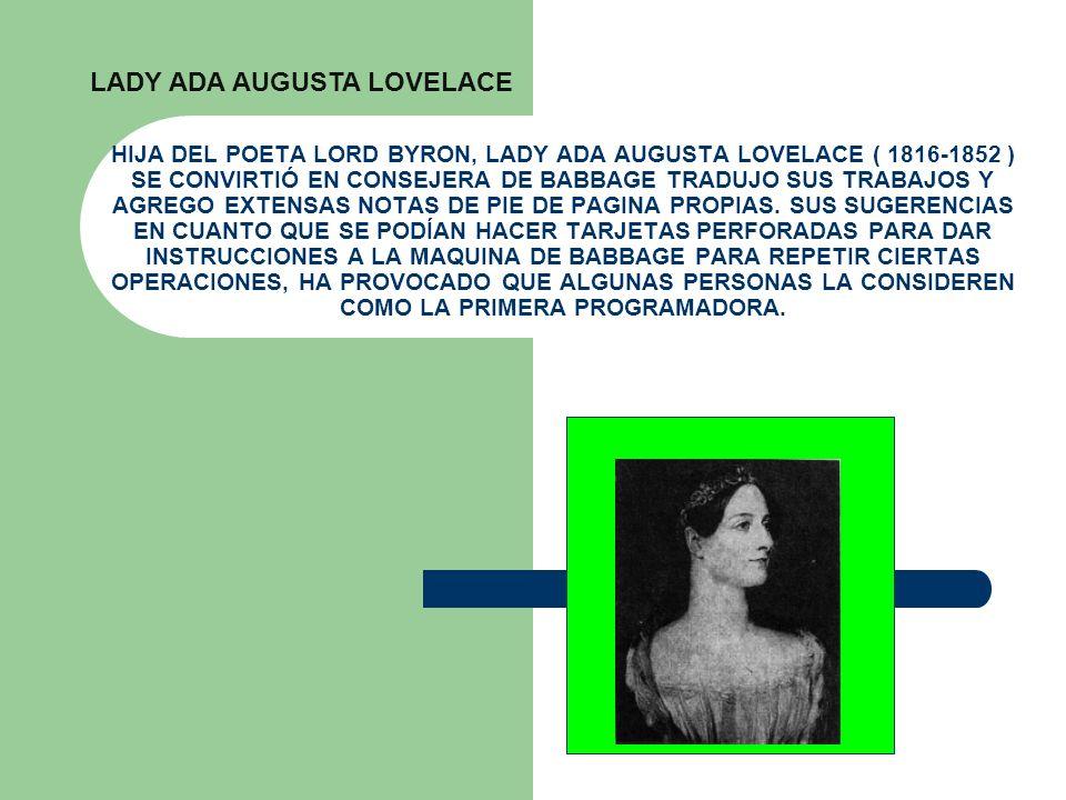 HIJA DEL POETA LORD BYRON, LADY ADA AUGUSTA LOVELACE ( 1816-1852 ) SE CONVIRTIÓ EN CONSEJERA DE BABBAGE TRADUJO SUS TRABAJOS Y AGREGO EXTENSAS NOTAS D