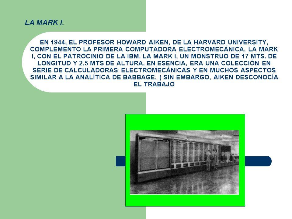 EN 1944, EL PROFESOR HOWARD AIKEN, DE LA HARVARD UNIVERSITY, COMPLEMENTO LA PRIMERA COMPUTADORA ELECTROMECÁNICA, LA MARK I, CON EL PATROCINIO DE LA IB
