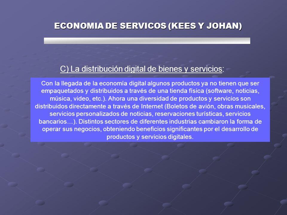 C) La distribución digital de bienes y servicios: Con la llegada de la economía digital algunos productos ya no tienen que ser empaquetados y distribuidos a través de una tienda física (software, noticias, música, video, etc.).