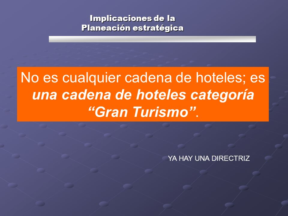 Implicaciones de la Planeación estratégica No es cualquier cadena de hoteles; es una cadena de hoteles categoría Gran Turismo. YA HAY UNA DIRECTRIZ