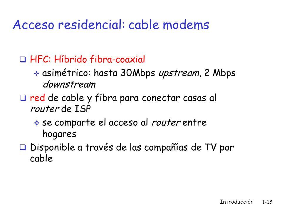 Introducción 1-15 Acceso residencial: cable modems HFC: Híbrido fibra-coaxial asimétrico: hasta 30Mbps upstream, 2 Mbps downstream red de cable y fibr