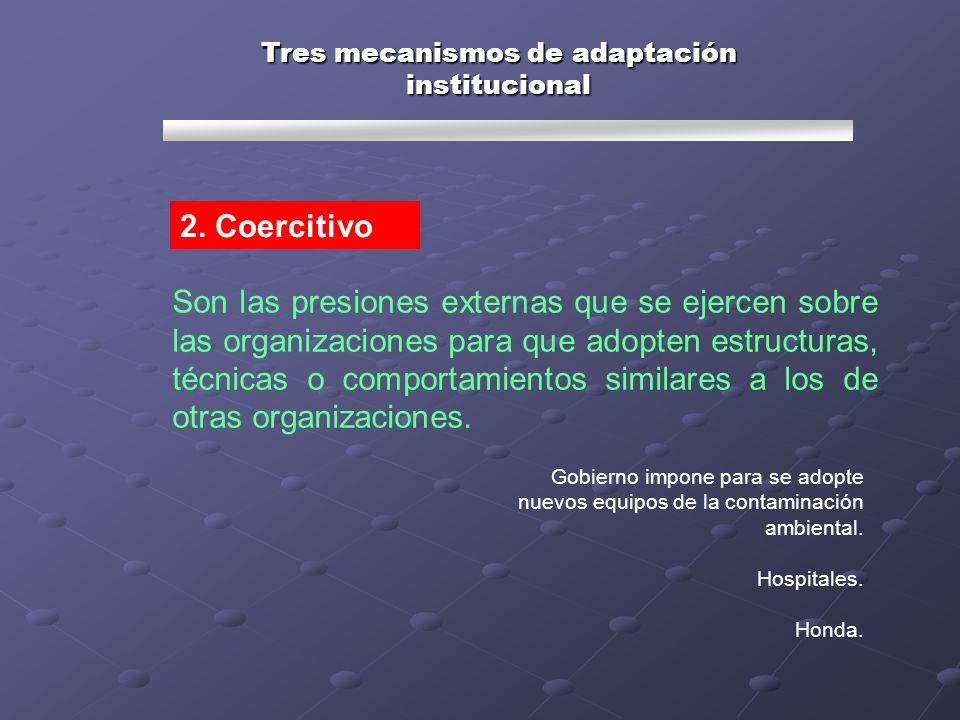 Tres mecanismos de adaptación institucional Son las presiones externas que se ejercen sobre las organizaciones para que adopten estructuras, técnicas