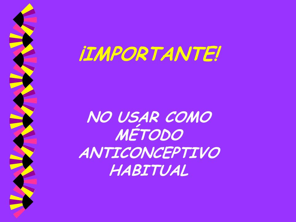 ¡IMPORTANTE! NO USAR COMO MÉTODO ANTICONCEPTIVO HABITUAL
