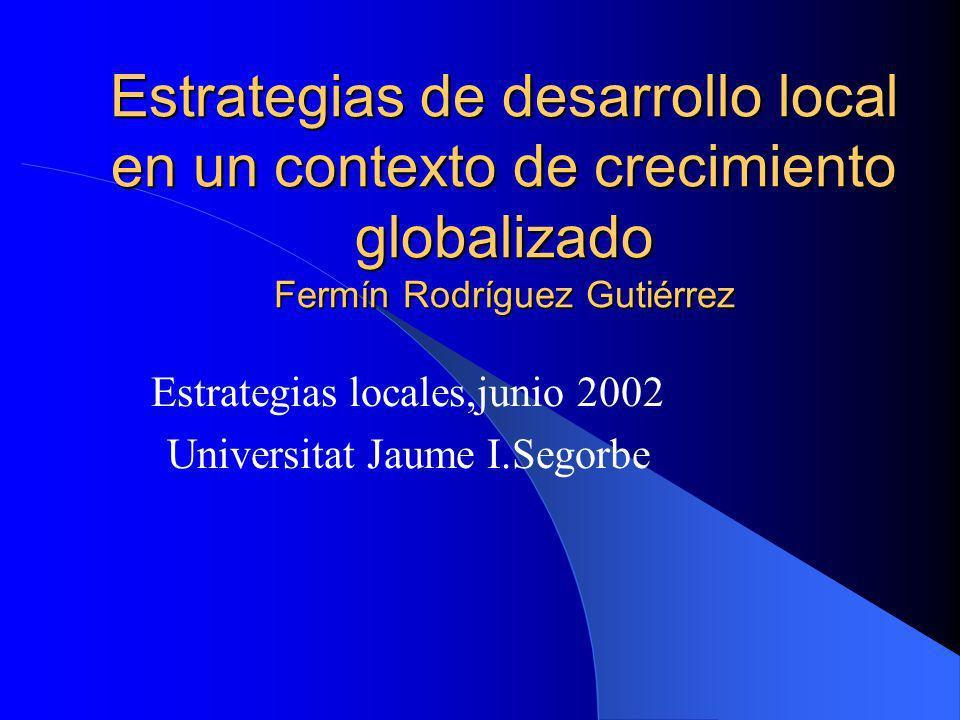 Estrategias de desarrollo local en un contexto de crecimiento globalizado Fermín Rodríguez Gutiérrez Estrategias locales,junio 2002 Universitat Jaume I.Segorbe