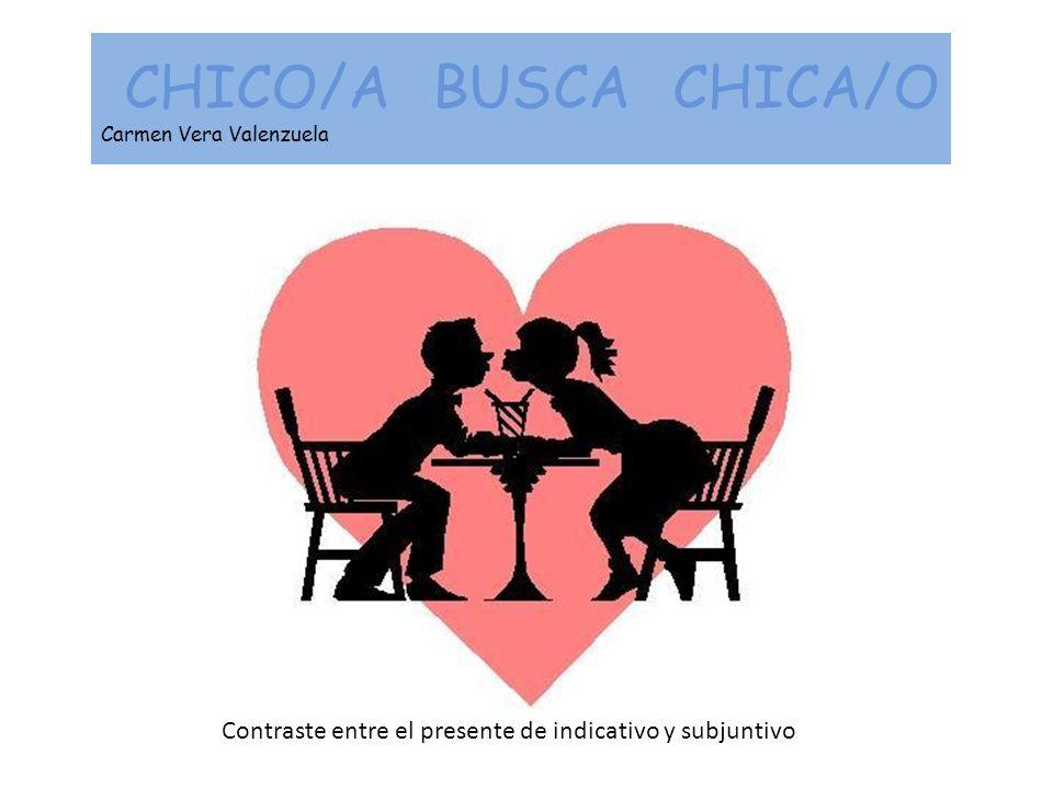 CHICO/A BUSCA CHICA/O Carmen Vera Valenzuela Contraste entre el presente de indicativo y subjuntivo