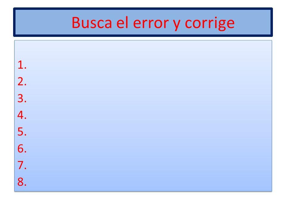 Busca el error y corrige 1. 2. 3. 4. 5. 6. 7. 8. 1. 2. 3. 4. 5. 6. 7. 8.