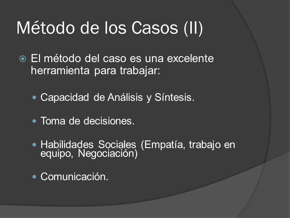 Método de los Casos (II) El método del caso es una excelente herramienta para trabajar: Capacidad de Análisis y Síntesis. Toma de decisiones. Habilida