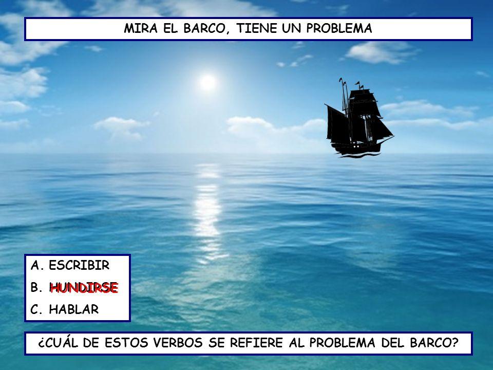 MIRA EL BARCO, TIENE UN PROBLEMA ¿CUÁL DE ESTOS VERBOS SE REFIERE AL PROBLEMA DEL BARCO? A.ESCRIBIR B.HUNDIRSE C.HABLAR HUNDIRSE