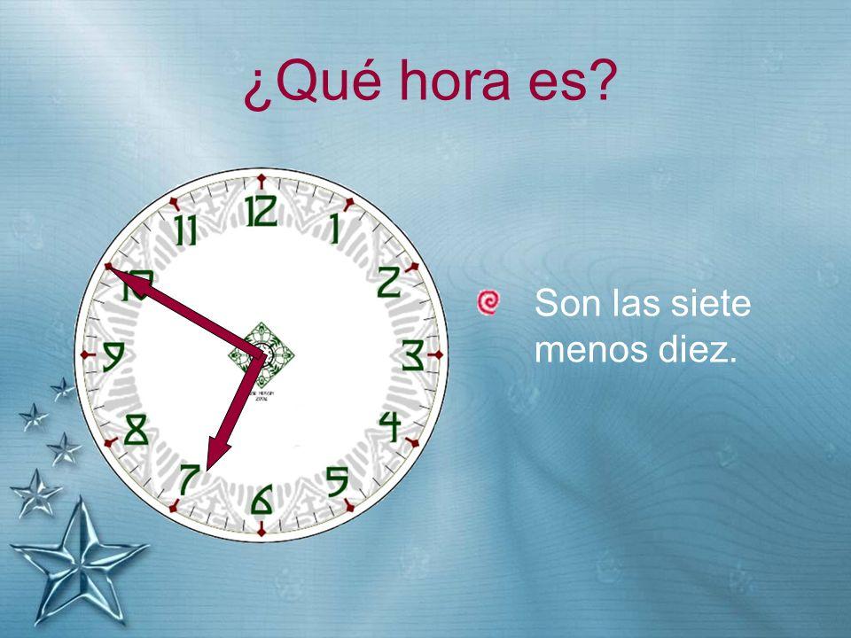¿Qué hora es? Son las siete menos diez.