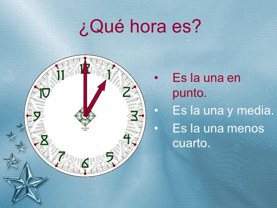 ¿Qué hora es? Es la una en punto. Es la una y media. Es la una menos cuarto.