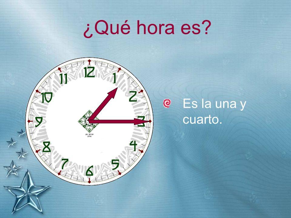 ¿Qué hora es? Es la una y cuarto.