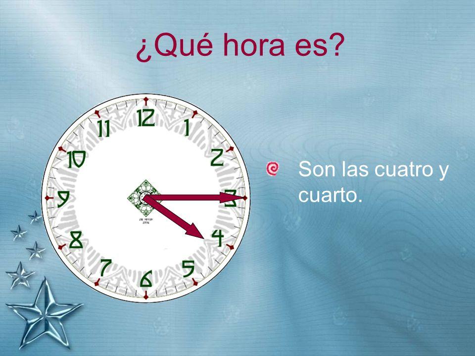 ¿Qué hora es? Son las cuatro y cuarto.