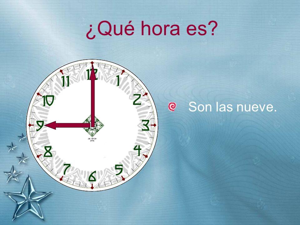 ¿Qué hora es? Son las nueve.