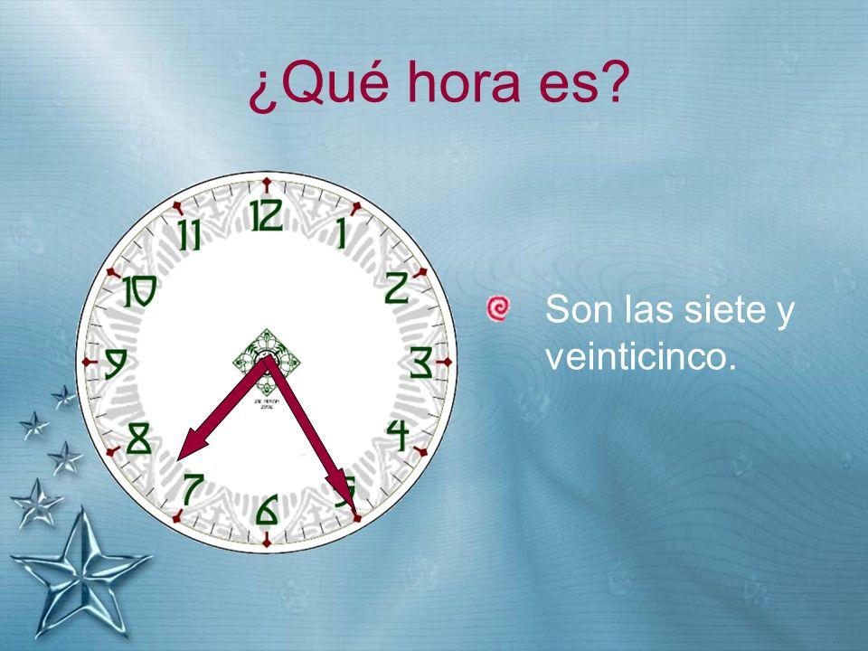 ¿Qué hora es? Son las siete y veinticinco.