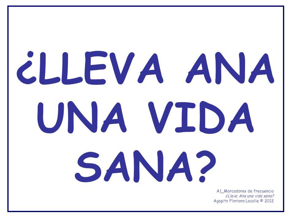 ¿LLEVA ANA UNA VIDA SANA? A1_Marcadores de frecuencia ¿Lleva Ana una vida sana? Agapito Floriano Lacalle © 2012