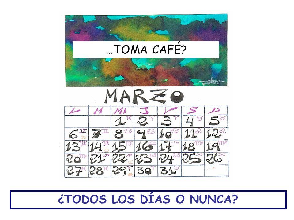¿TODOS LOS DÍAS O NUNCA? …TOMA CAFÉ?