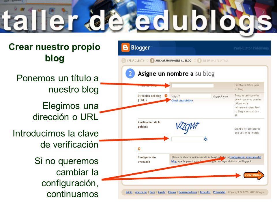 blog Crear nuestro propio blog Ponemos un título a nuestro blog Elegimos una dirección o URL Introducimos la clave de verificación Si no queremos camb