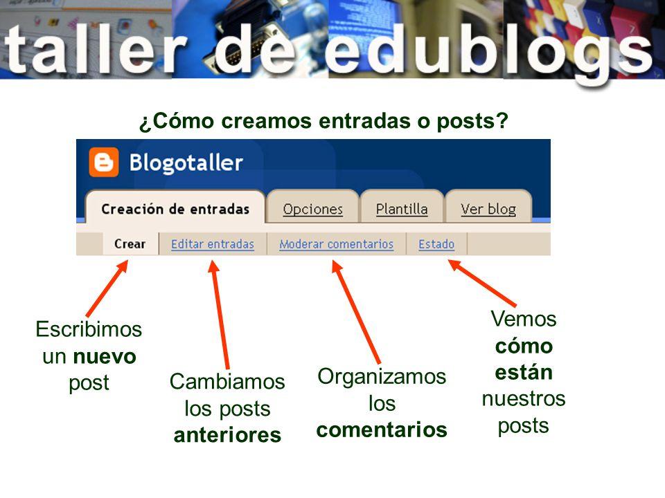 ¿Cómo creamos entradas o posts? Escribimos un nuevo post Cambiamos los posts anteriores Organizamos los comentarios Vemos cómo están nuestros posts