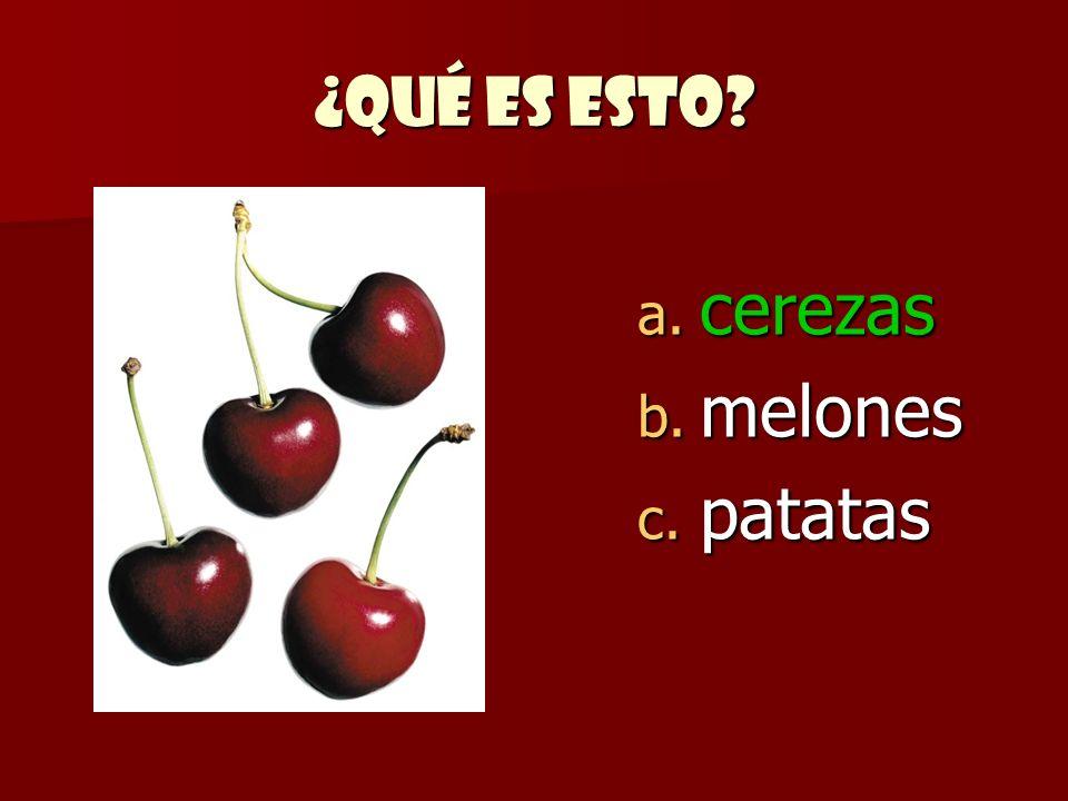 ¿Qué es esto? a. cerezas b. melones c. patatas