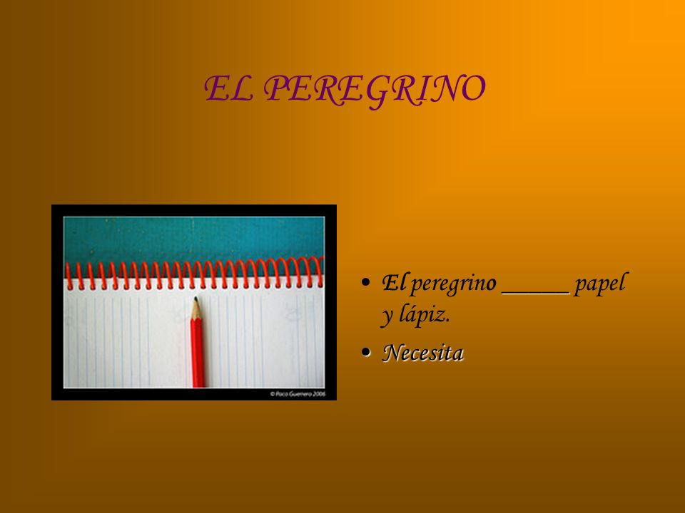 EL PEREGRINO _____El peregrino _____ papel y lápiz. NecesitaNecesita
