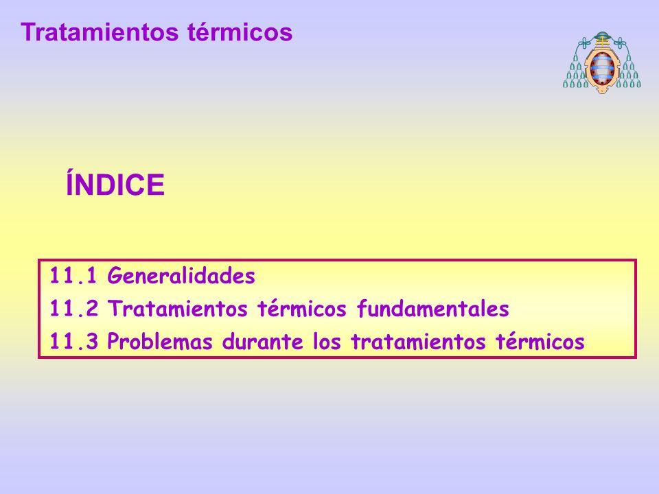 11.1 Generalidades 11.2 Tratamientos térmicos fundamentales 11.3 Problemas durante los tratamientos térmicos ÍNDICE Tratamientos térmicos