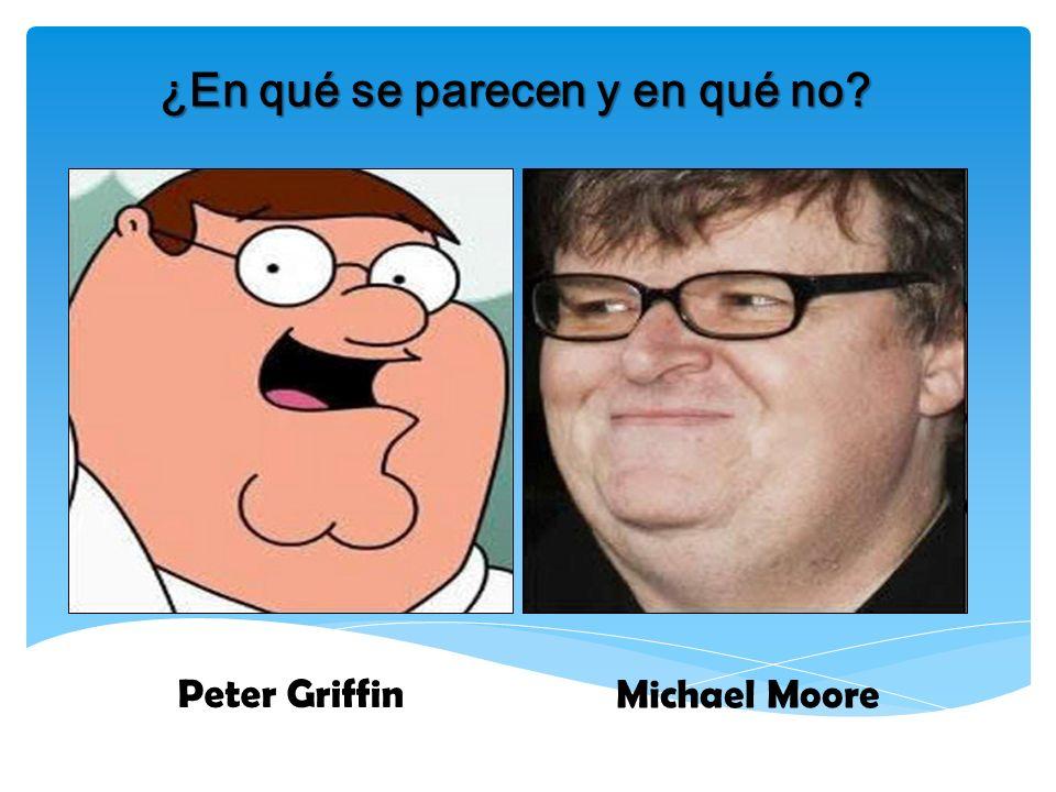 ¿En qué se parecen y en qué no? Peter Griffin Michael Moore