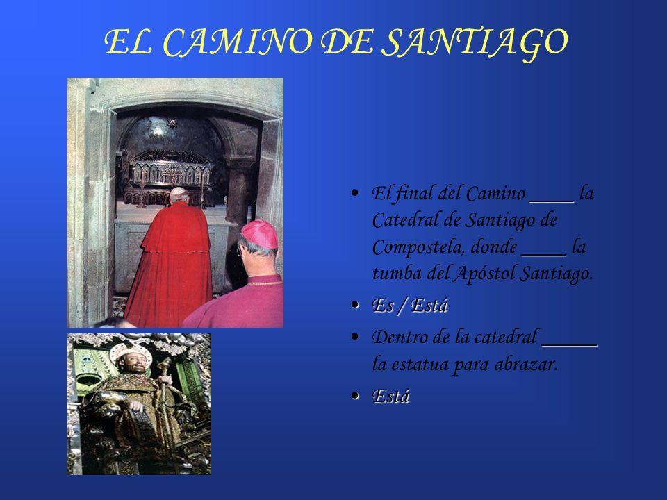 EL CAMINO DE SANTIAGO ____ ____El final del Camino ____ la Catedral de Santiago de Compostela, donde ____ la tumba del Apóstol Santiago. Es / EstáEs /
