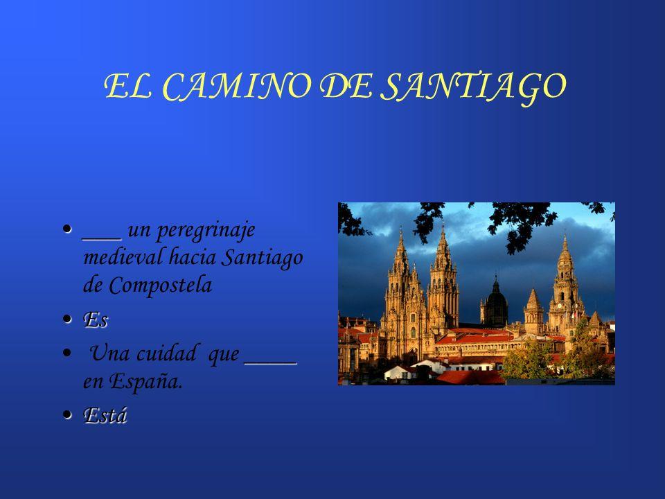 EL CAMINO DE SANTIAGO ______ un peregrinaje medieval hacia Santiago de Compostela EsEs ____ Una cuidad que ____ en España. EstáEstá