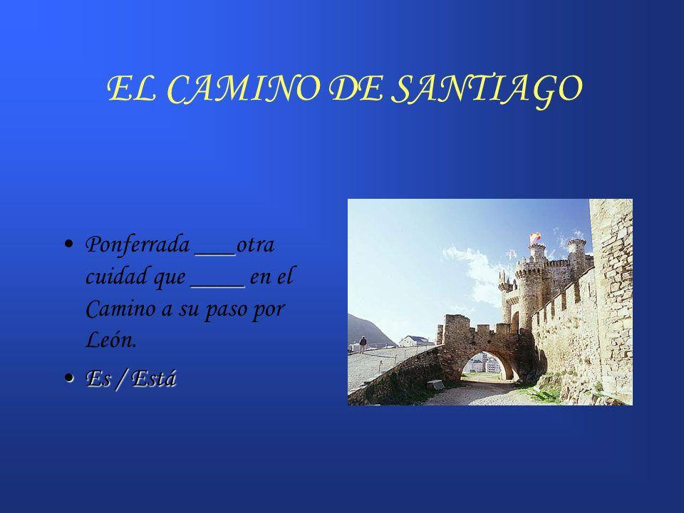 EL CAMINO DE SANTIAGO ___ ____Ponferrada ___otra cuidad que ____ en el Camino a su paso por León. Es / EstáEs / Está