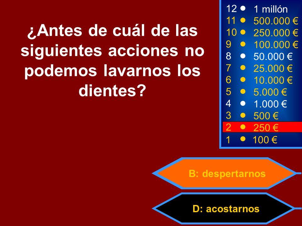 D: acostarnos B: despertarnos 2 250 8 7 6 5 4 3 50.000 25.000 10.000 5.000 1.000 500 12 11 10 9 1 millón 500.000 250.000 100.000 ¿Antes de cuál de las