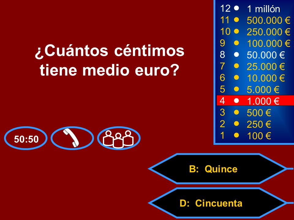 A: Cinco C: QuinientosD: Cincuenta B: Quince 2 250 8 7 6 5 50.000 25.000 10.000 5.000 12 11 10 9 1 millón 500.000 250.000 100.000 ¿Cuántos céntimos ti