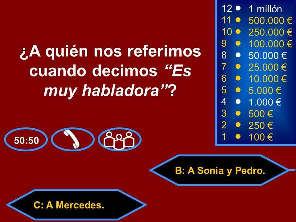 A: A José María. C: A Mercedes.D: A Inma y Luisa. 50:50 B: A Sonia y Pedro. 2 250 1 100 8 7 6 5 4 3 50.000 25.000 10.000 5.000 1.000 500 12 11 10 9 1