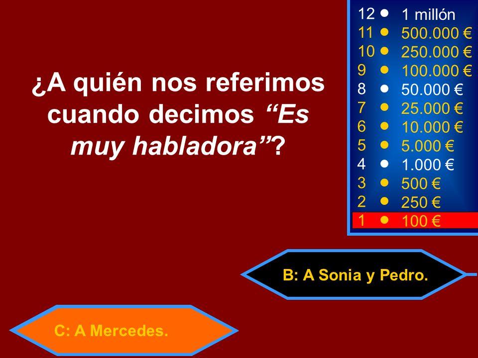 C: A Mercedes. 50:50 B: A Sonia y Pedro. 2 250 1 100 8 7 6 5 4 3 50.000 25.000 10.000 5.000 1.000 500 12 11 10 9 1 millón 500.000 250.000 100.000 ¿A q