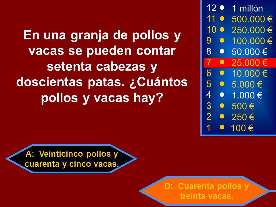 A: Veinticinco pollos y cuarenta y cinco vacas. D: Cuarenta pollos y treinta vacas. 2 250 8 7 50.000 25.000 12 11 10 9 1 millón 500.000 250.000 100.00