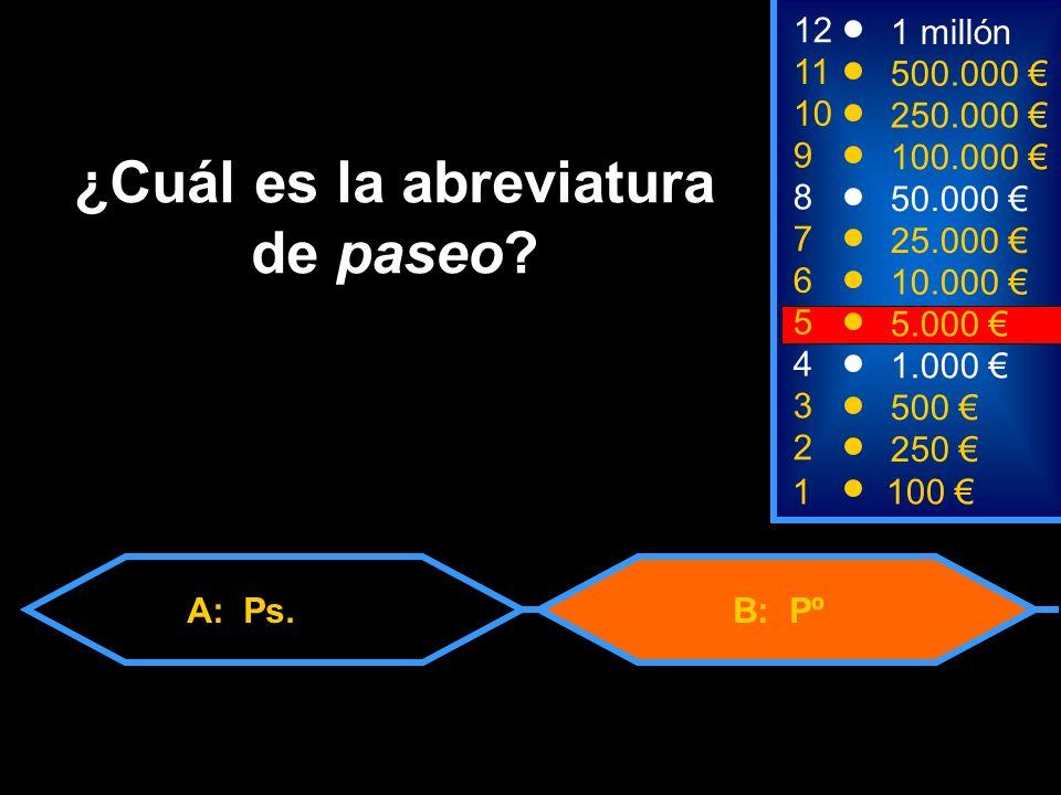 A: Ps.B: Pº 2 250 8 7 6 5 50.000 25.000 10.000 5.000 12 11 10 9 1 millón 500.000 250.000 100.000 ¿Cuál es la abreviatura de paseo.