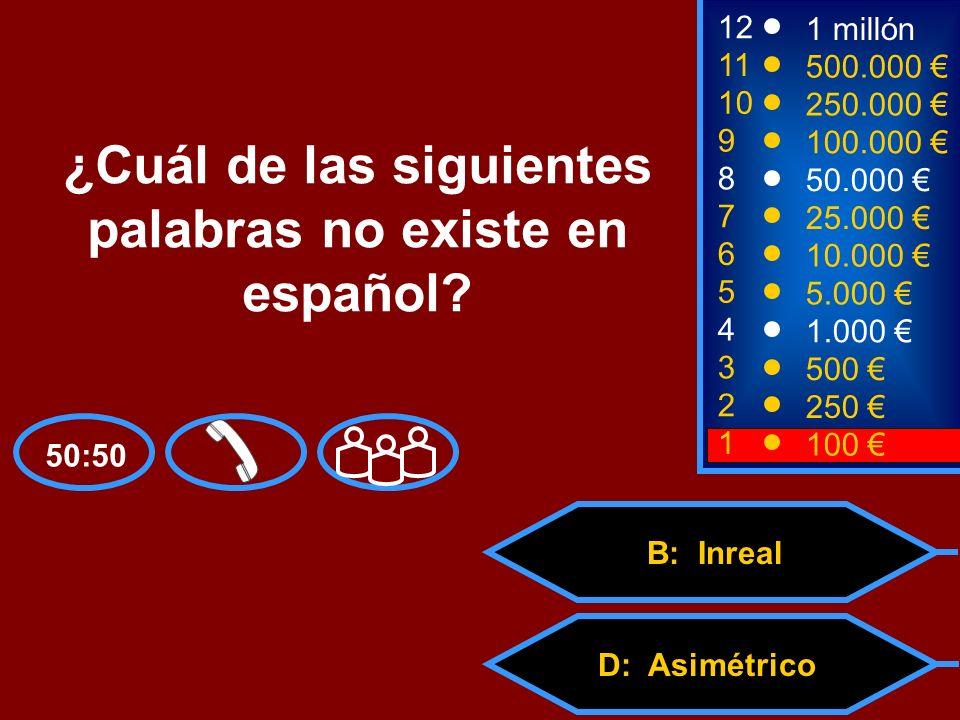 A: Desagradable C: AntiestéticoD: Asimétrico B: Inreal 2 250 8 7 6 5 4 3 50.000 25.000 10.000 5.000 1.000 500 12 11 10 9 1 millón 500.000 250.000 100.000 ¿Cuál de las siguientes palabras no existe en español.