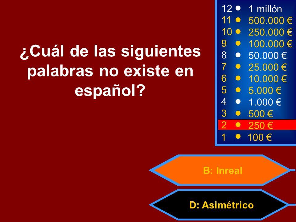 D: Asimétrico B: Inreal 2 250 8 7 6 5 4 3 50.000 25.000 10.000 5.000 1.000 500 12 11 10 9 1 millón 500.000 250.000 100.000 ¿Cuál de las siguientes palabras no existe en español.