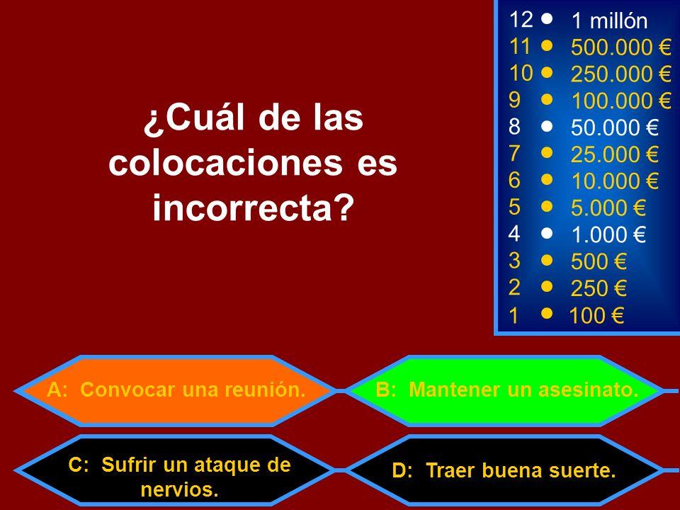 C: Sufrir un ataque de nervios. 1100 8 7 6 5 3 50.000 25.000 10.000 5.000 500 12 11 10 9 1 millón 500.000 250.000 100.000 ¿Cuál de las colocaciones es