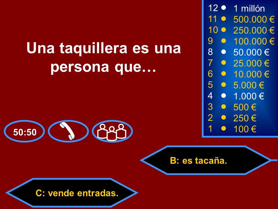 A: dice tacos. C: vende entradas.D: va en tacataca. 50:50 B: es tacaña. 2 250 1 100 8 7 6 5 4 3 50.000 25.000 10.000 5.000 1.000 500 12 11 10 9 1 mill