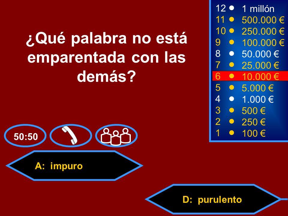 A: impuro C: purgatorioD: purulento B: pureza 2 250 8 7 50.000 25.000 12 11 10 9 1 millón 500.000 250.000 100.000 ¿Qué palabra no está emparentada con las demás.