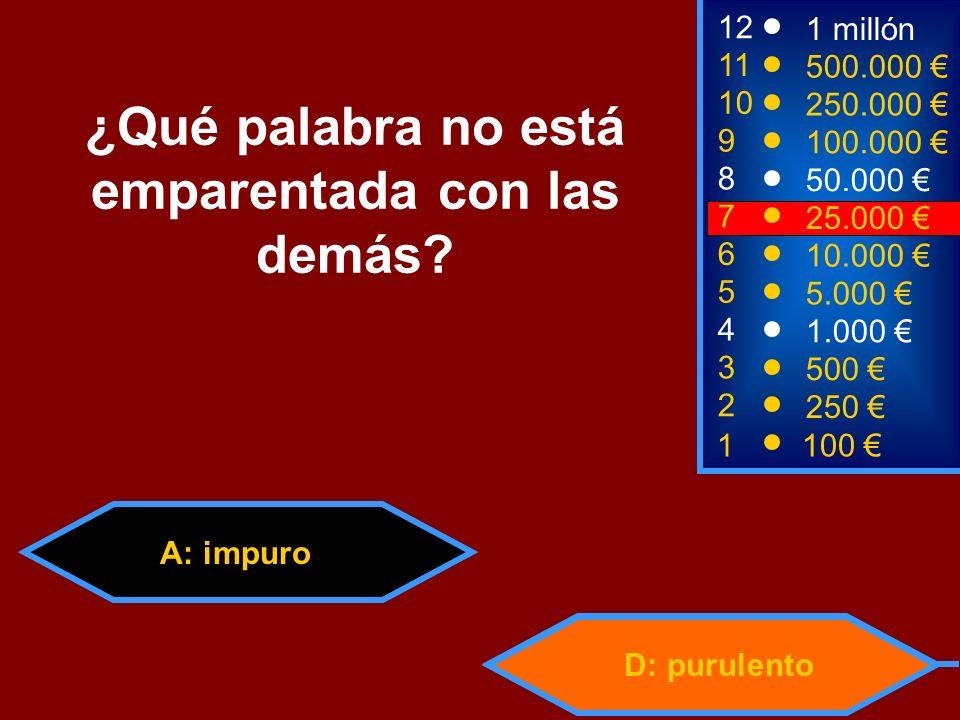 A: impuro D: purulento 2 250 8 7 50.000 25.000 12 11 10 9 1 millón 500.000 250.000 100.000 ¿Qué palabra no está emparentada con las demás.